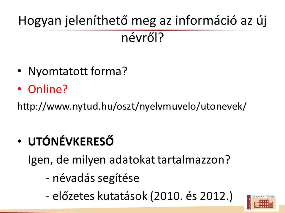 Hogyan jeleníthető meg az információ az új névről? Nyomtatott forma? Online? http://www.nytud.hu/oszt/nyelvmuvelo/utonevek/ UTÓNÉVKERESŐ Igen, de mily