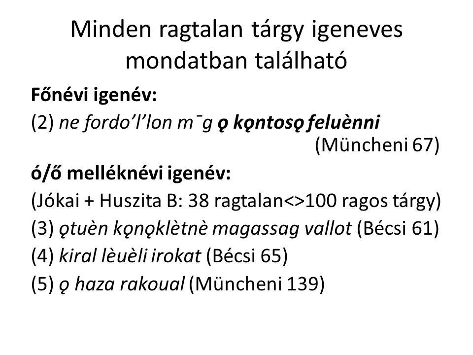Minden ragtalan tárgy igeneves mondatban található Főnévi igenév: (2) ne fordo'l'lon mˉg ǫ kǫntosǫ feluènni (Müncheni 67) ó/ő melléknévi igenév: (Jókai + Huszita B: 38 ragtalan<>100 ragos tárgy) (3) ǫtuèn kǫnǫklètnè magassag vallot (Bécsi 61) (4) kiral lèuèli irokat (Bécsi 65) (5) ǫ haza rakoual (Müncheni 139)