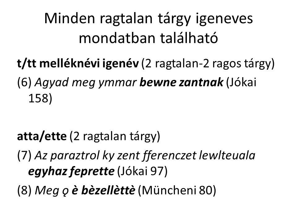 Minden ragtalan tárgy igeneves mondatban található t/tt melléknévi igenév (2 ragtalan-2 ragos tárgy) (6) Agyad meg ymmar bewne zantnak (Jókai 158) atta/ette (2 ragtalan tárgy) (7) Az paraztrol ky zent fferenczet lewlteuala egyhaz feprette (Jókai 97) (8) Meg ǫ è bèzellèttè (Müncheni 80)