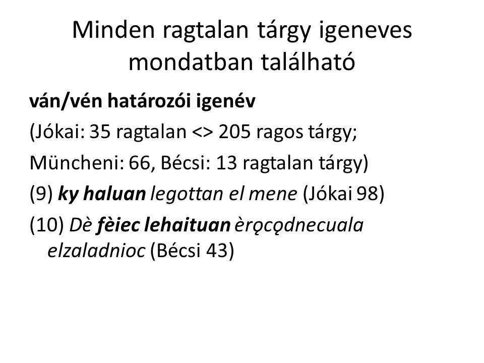 Minden ragtalan tárgy igeneves mondatban található ván/vén határozói igenév (Jókai: 35 ragtalan <> 205 ragos tárgy; Müncheni: 66, Bécsi: 13 ragtalan tárgy) (9) ky haluan legottan el mene (Jókai 98) (10) Dè fèiec lehaituan èrǫcǫdnecuala elzaladnioc (Bécsi 43)