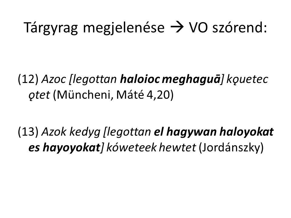 Tárgyrag megjelenése  VO szórend: (12) Azoc [legottan haloioc meghaguā] kǫuetec ǫtet (Müncheni, Máté 4,20) (13) Azok kedyg [legottan el hagywan haloyokat es hayoyokat] kóweteek hewtet (Jordánszky)