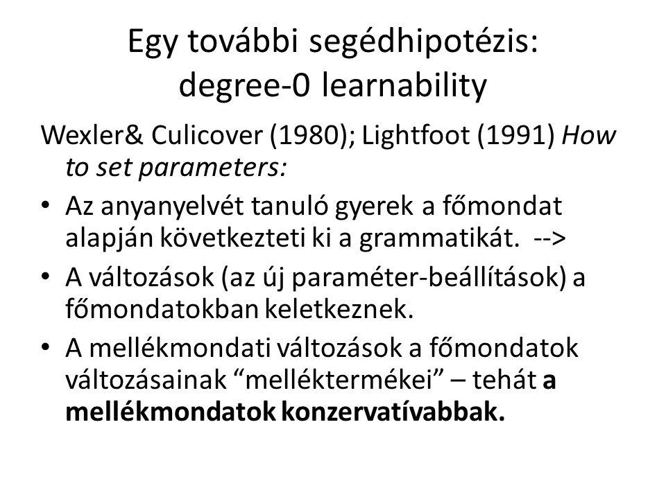 Egy további segédhipotézis: degree-0 learnability Wexler& Culicover (1980); Lightfoot (1991) How to set parameters: Az anyanyelvét tanuló gyerek a főmondat alapján következteti ki a grammatikát.