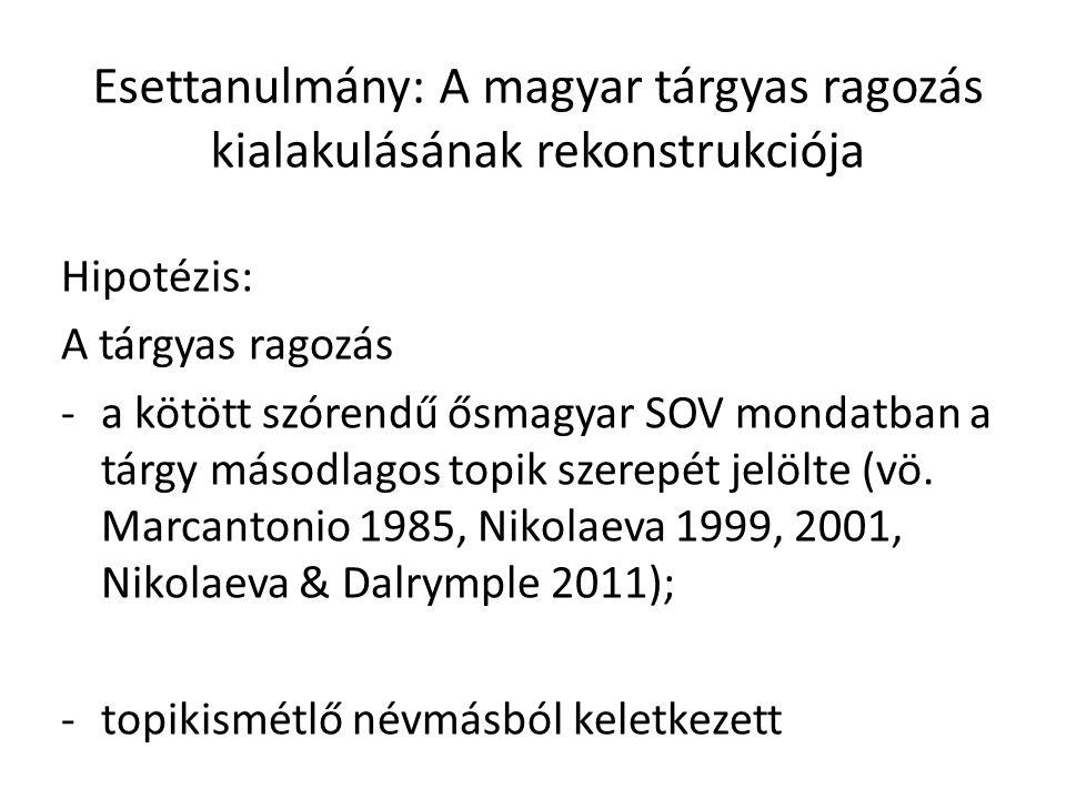Esettanulmány: A magyar tárgyas ragozás kialakulásának rekonstrukciója Hipotézis: A tárgyas ragozás -a kötött szórendű ősmagyar SOV mondatban a tárgy másodlagos topik szerepét jelölte (vö.