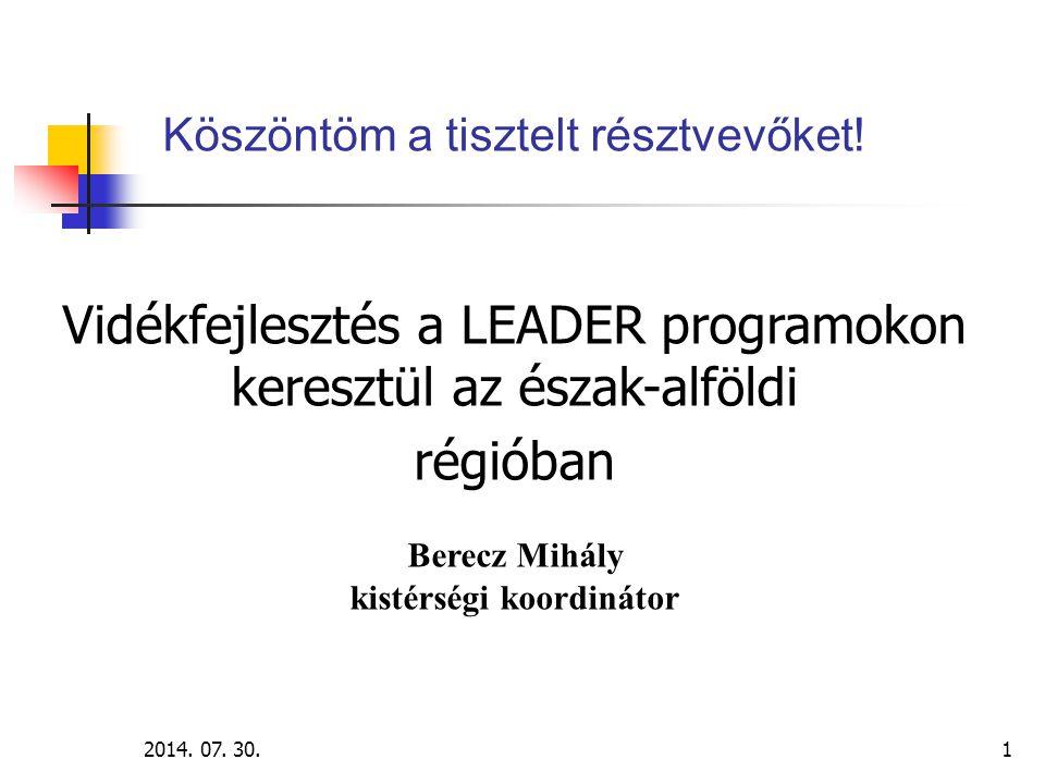 2014. 07. 30.1 Köszöntöm a tisztelt résztvevőket! Vidékfejlesztés a LEADER programokon keresztül az észak-alföldi régióban Berecz Mihály kistérségi ko