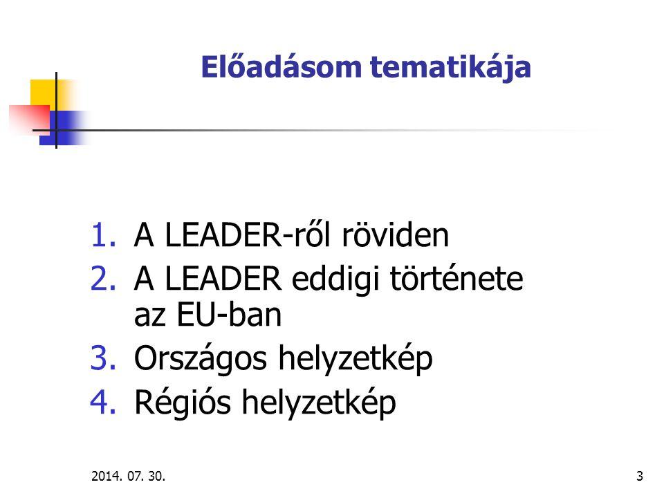 2014. 07. 30.3 Előadásom tematikája 1.A LEADER-ről röviden 2.A LEADER eddigi története az EU-ban 3.Országos helyzetkép 4.Régiós helyzetkép
