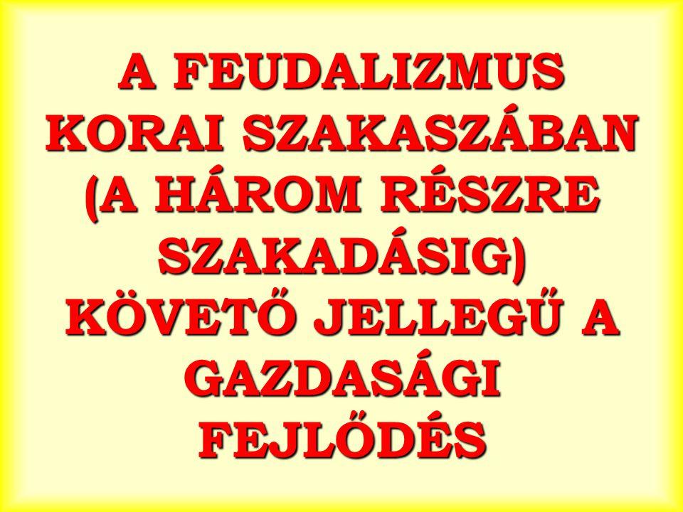 A FEUDALIZMUS KORAI SZAKASZÁBAN (A HÁROM RÉSZRE SZAKADÁSIG) KÖVETŐ JELLEGŰ A GAZDASÁGI FEJLŐDÉS