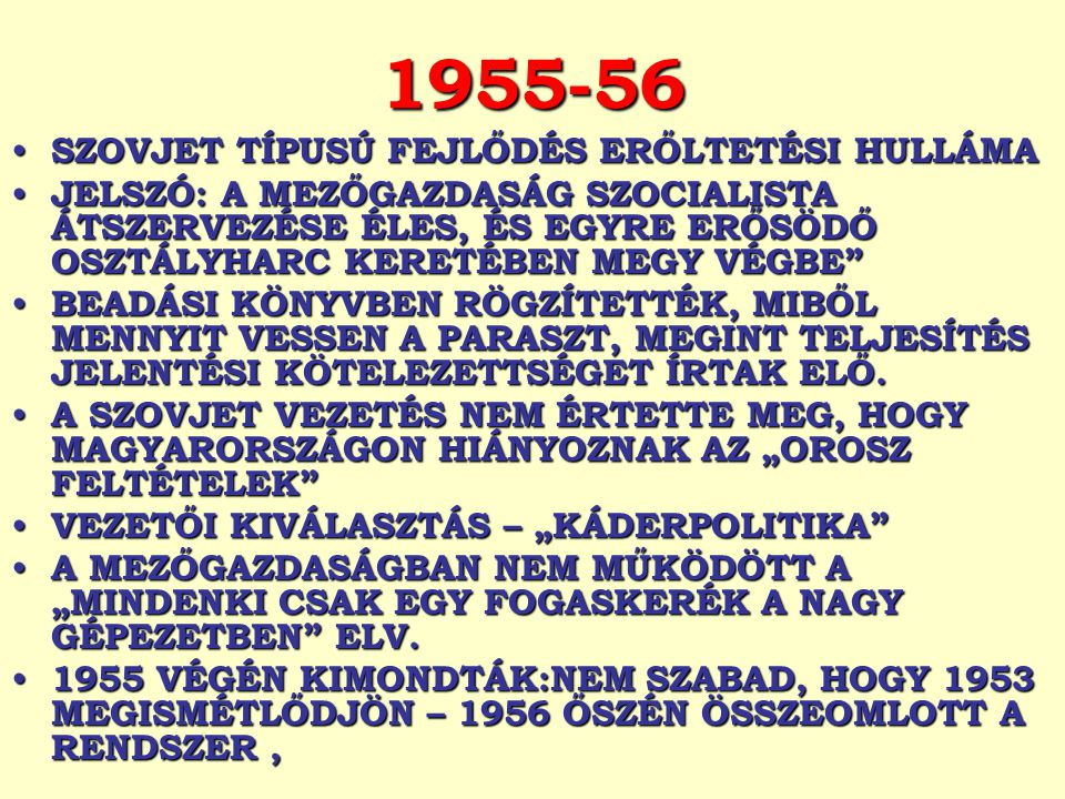 1955-56 SZOVJET TÍPUSÚ FEJLŐDÉS ERŐLTETÉSI HULLÁMA SZOVJET TÍPUSÚ FEJLŐDÉS ERŐLTETÉSI HULLÁMA JELSZÓ: A MEZŐGAZDASÁG SZOCIALISTA ÁTSZERVEZÉSE ÉLES, ÉS EGYRE ERŐSÖDŐ OSZTÁLYHARC KERETÉBEN MEGY VÉGBE JELSZÓ: A MEZŐGAZDASÁG SZOCIALISTA ÁTSZERVEZÉSE ÉLES, ÉS EGYRE ERŐSÖDŐ OSZTÁLYHARC KERETÉBEN MEGY VÉGBE BEADÁSI KÖNYVBEN RÖGZÍTETTÉK, MIBŐL MENNYIT VESSEN A PARASZT, MEGINT TELJESÍTÉS JELENTÉSI KÖTELEZETTSÉGET ÍRTAK ELŐ.