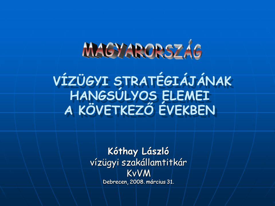 VÍZÜGYI STRATÉGIÁJÁNAK HANGSÚLYOS ELEMEI A KÖVETKEZŐ ÉVEKBEN Kóthay László vízügyi szakállamtitkár KvVM Debrecen, 2008. március 31.