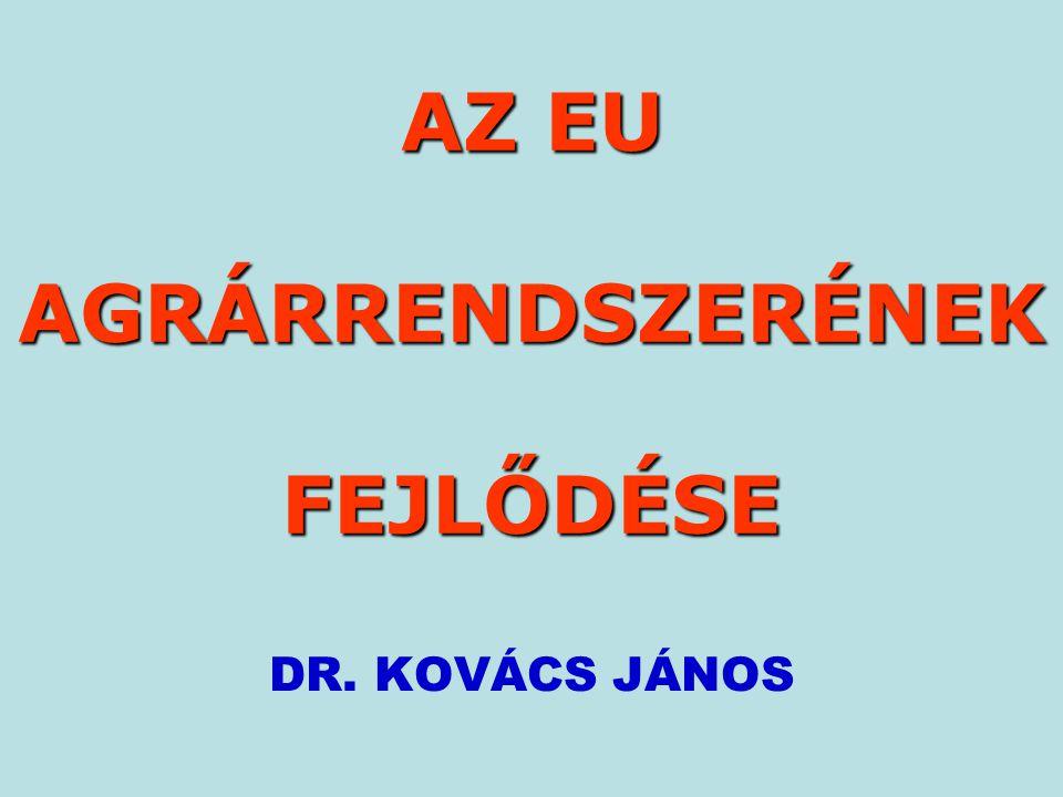 AZ EU AGRÁRRENDSZERÉNEK FEJLŐDÉSE DR. KOVÁCS JÁNOS