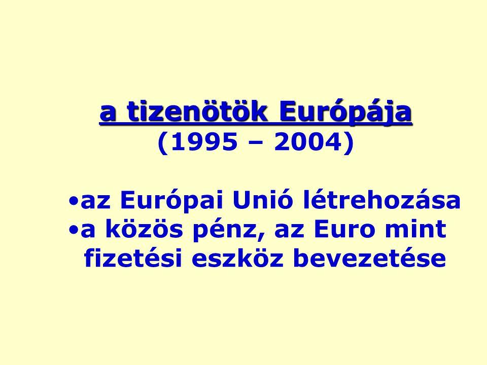a tizenötök Európája (1995 – 2004) az Európai Unió létrehozása a közös pénz, az Euro mint fizetési eszköz bevezetése