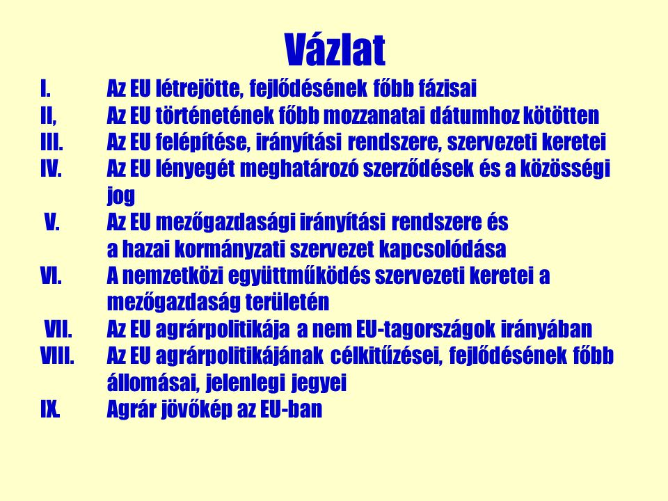 Vázlat I.Az EU létrejötte, fejlődésének főbb fázisai II, Az EU történetének főbb mozzanatai dátumhoz kötötten III. Az EU felépítése, irányítási rendsz