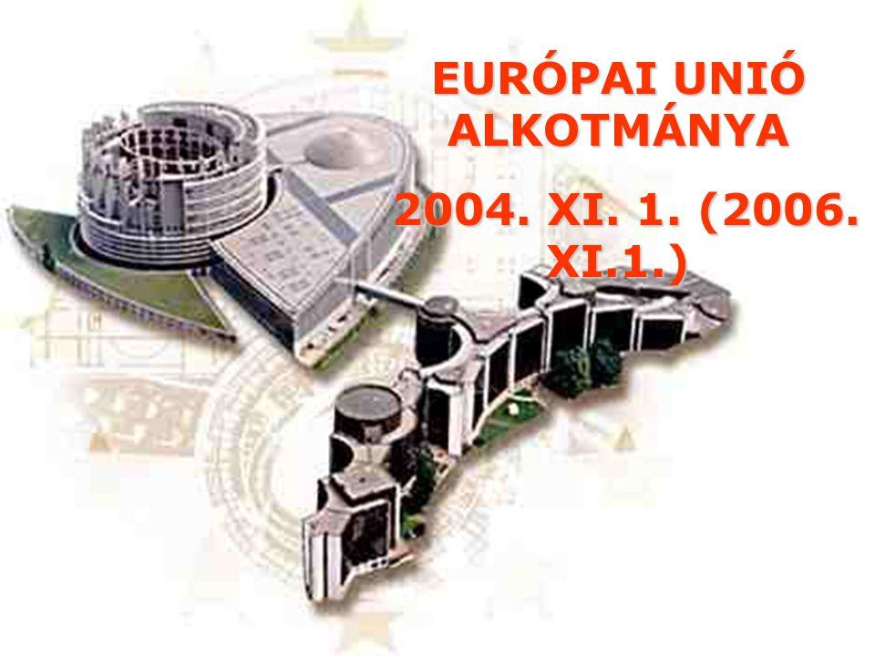 EURÓPAI UNIÓ ALKOTMÁNYA 2004. XI. 1. (2006. XI.1.) 2004. XI. 1. (2006. XI.1.)