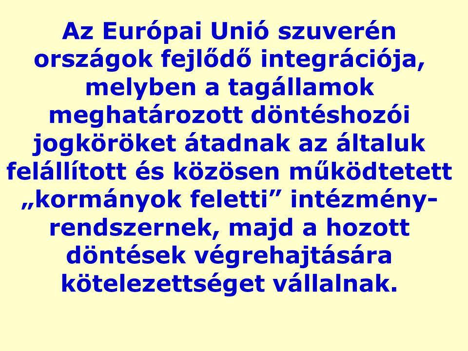 """Az Európai Unió szuverén országok fejlődő integrációja, melyben a tagállamok meghatározott döntéshozói jogköröket átadnak az általuk felállított és közösen működtetett """"kormányok feletti intézmény- rendszernek, majd a hozott döntések végrehajtására kötelezettséget vállalnak."""