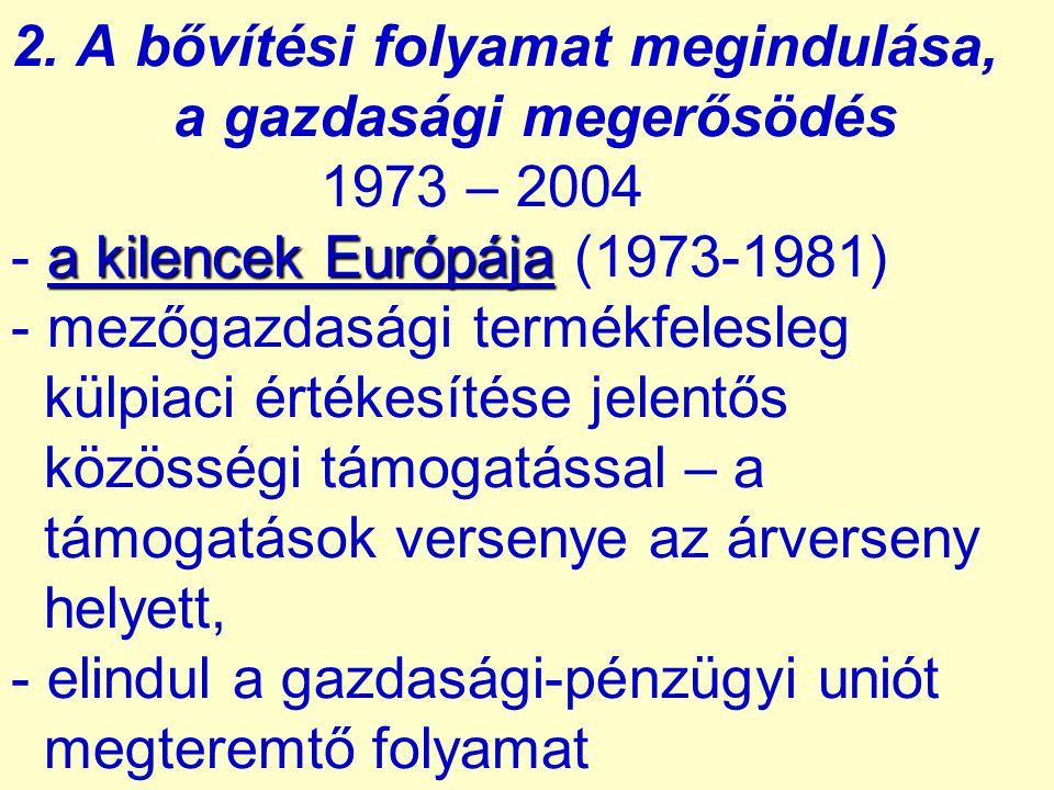 a kilencek Európája 2. A bővítési folyamat megindulása, a gazdasági megerősödés 1973 – 2004 - a kilencek Európája (1973-1981) - mezőgazdasági termékfe