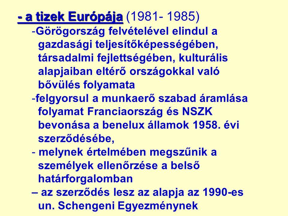 - a tizek Európája - a tizek Európája (1981- 1985) -Görögország felvételével elindul a gazdasági teljesítőképességében, társadalmi fejlettségében, kulturális alapjaiban eltérő országokkal való bővülés folyamata -felgyorsul a munkaerő szabad áramlása folyamat Franciaország és NSZK bevonása a benelux államok 1958.
