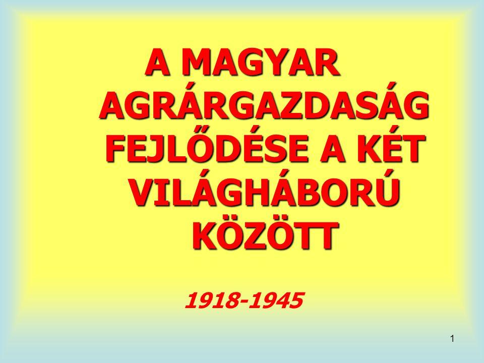 1 A MAGYAR AGRÁRGAZDASÁG FEJLŐDÉSE A KÉT VILÁGHÁBORÚ KÖZÖTT 1918-1945
