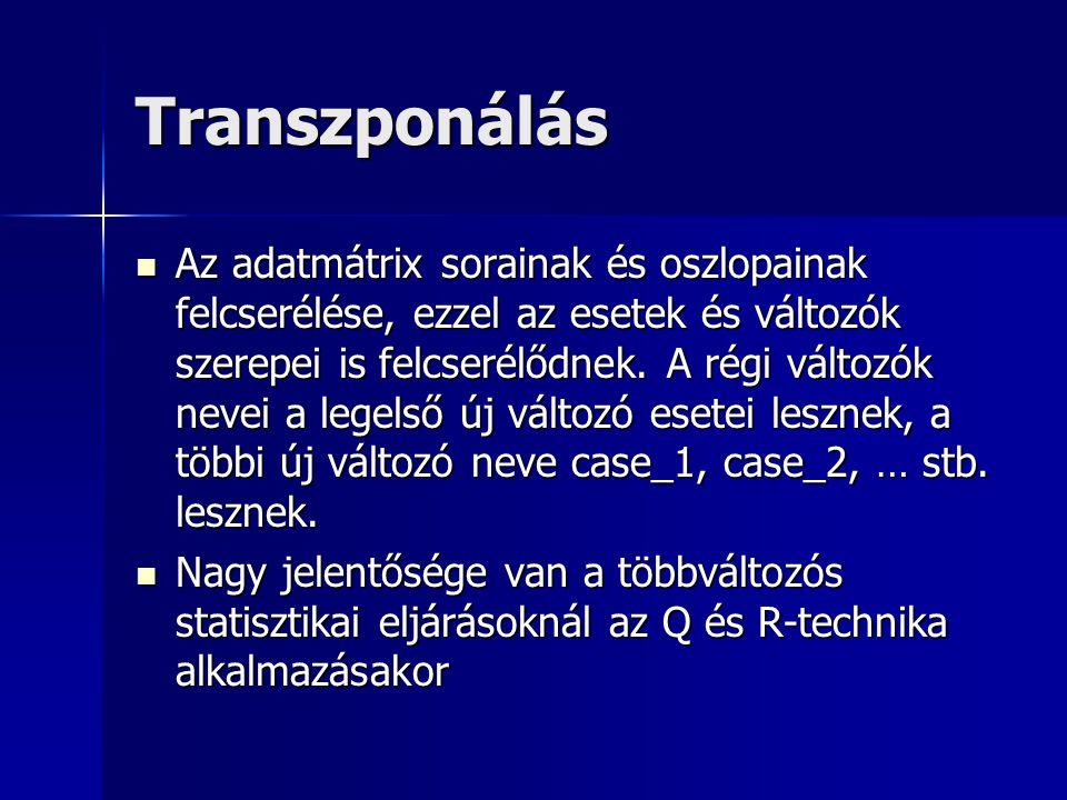 Transzponálás Az adatmátrix sorainak és oszlopainak felcserélése, ezzel az esetek és változók szerepei is felcserélődnek. A régi változók nevei a lege