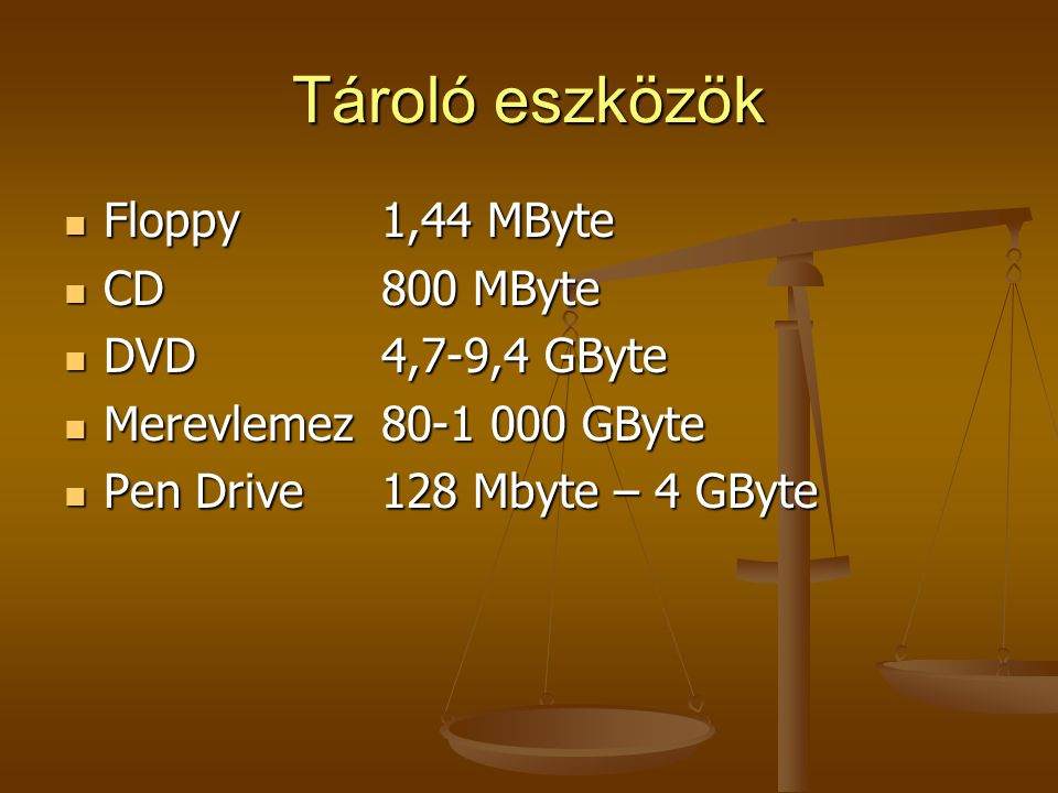 Tároló eszközök Floppy1,44 MByte Floppy1,44 MByte CD800 MByte CD800 MByte DVD4,7-9,4 GByte DVD4,7-9,4 GByte Merevlemez80-1 000 GByte Merevlemez80-1 00