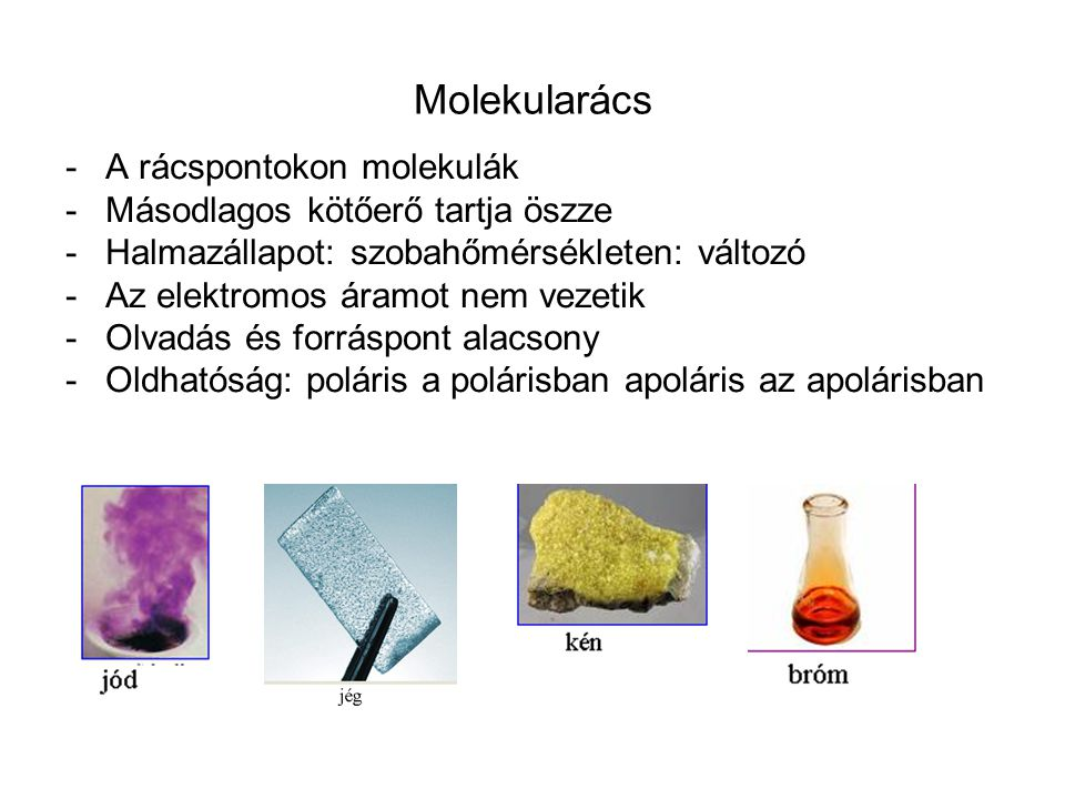 Molekularács -A rácspontokon molekulák -Másodlagos kötőerő tartja öszze -Halmazállapot: szobahőmérsékleten: változó -Az elektromos áramot nem vezetik -Olvadás és forráspont alacsony -Oldhatóság: poláris a polárisban apoláris az apolárisban