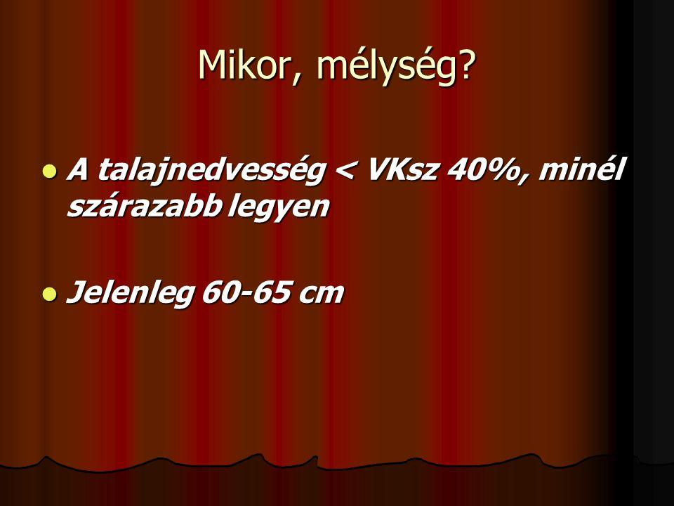 Mikor, mélység? A talajnedvesség < VKsz 40%, minél szárazabb legyen A talajnedvesség < VKsz 40%, minél szárazabb legyen Jelenleg 60-65 cm Jelenleg 60-
