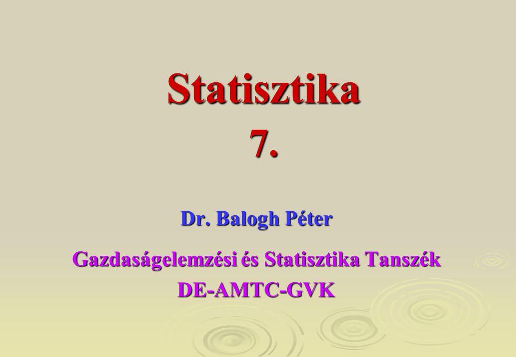 7. Dr. Balogh Péter Gazdaságelemzési és Statisztika Tanszék DE-AMTC-GVK Statisztika