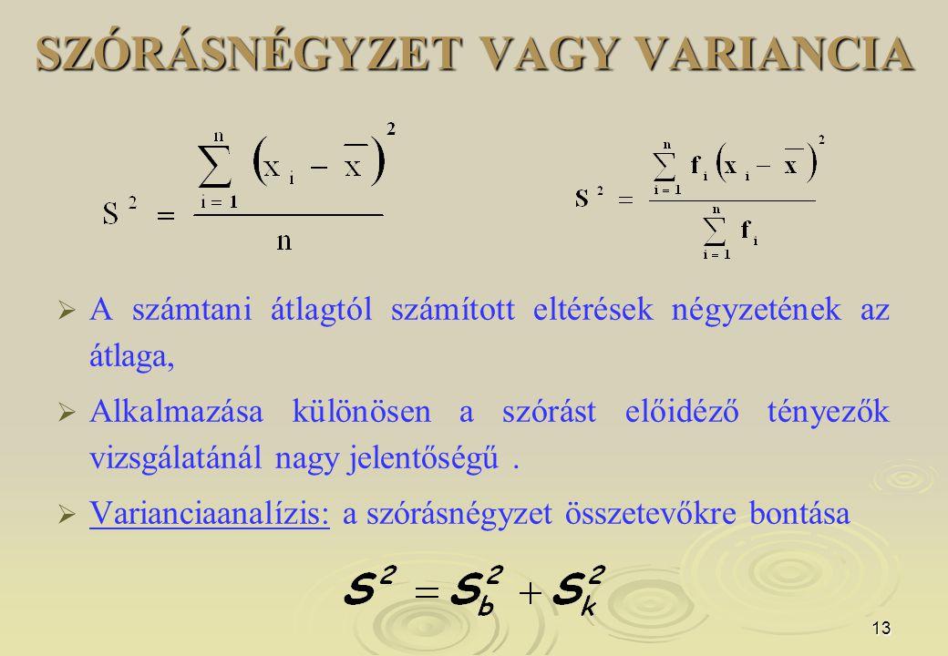 13 SZÓRÁSNÉGYZET VAGY VARIANCIA   A számtani átlagtól számított eltérések négyzetének az átlaga,   Alkalmazása különösen a szórást előidéző tényez