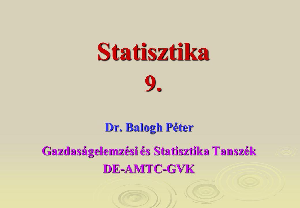 9. Dr. Balogh Péter Gazdaságelemzési és Statisztika Tanszék DE-AMTC-GVK Statisztika