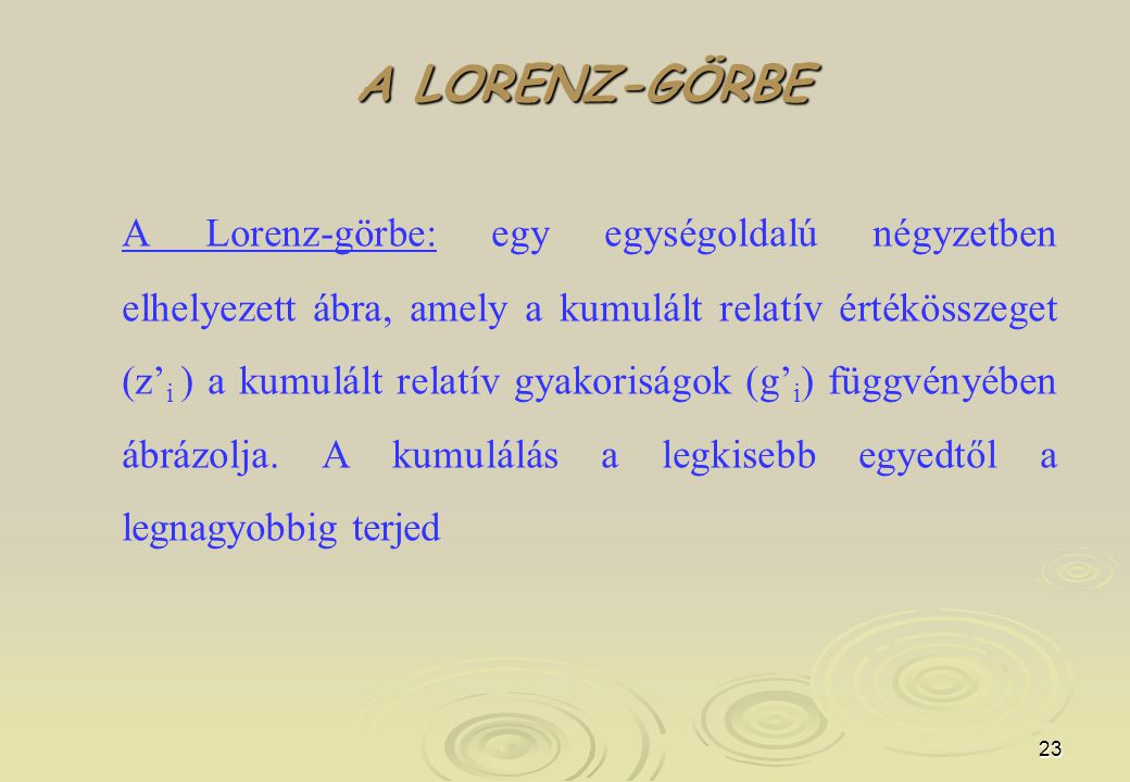 23 A LORENZ-GÖRBE A Lorenz-görbe: egy egységoldalú négyzetben elhelyezett ábra, amely a kumulált relatív értékösszeget (z' i ) a kumulált relatív gyakoriságok (g' i ) függvényében ábrázolja.