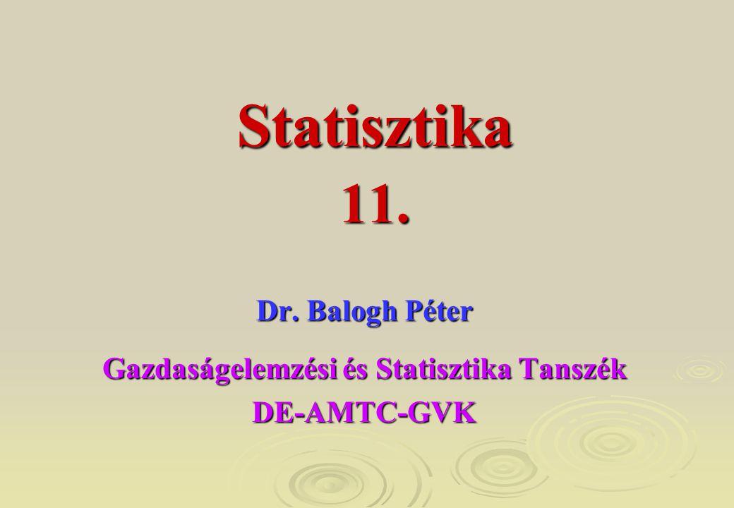 11. Dr. Balogh Péter Gazdaságelemzési és Statisztika Tanszék DE-AMTC-GVK Statisztika