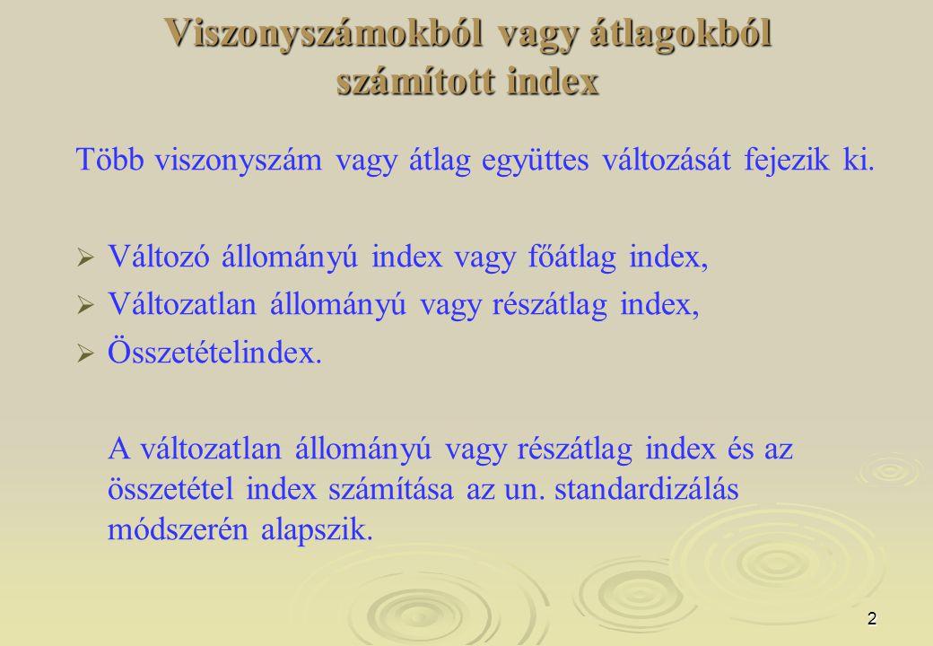 2 Viszonyszámokból vagy átlagokból számított index Több viszonyszám vagy átlag együttes változását fejezik ki.   Változó állományú index vagy főátla
