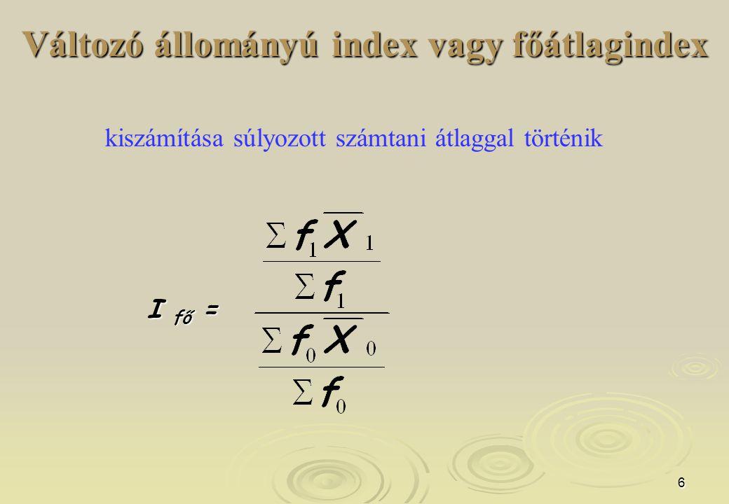 6 Változó állományú index vagy főátlagindex kiszámítása súlyozott számtani átlaggal történik I fő =