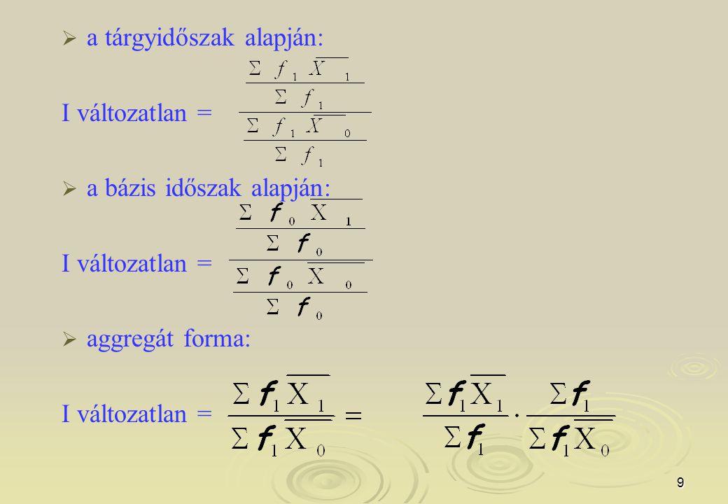 9   a tárgyidőszak alapján: I változatlan =   a bázis időszak alapján: I változatlan =   aggregát forma: I változatlan =