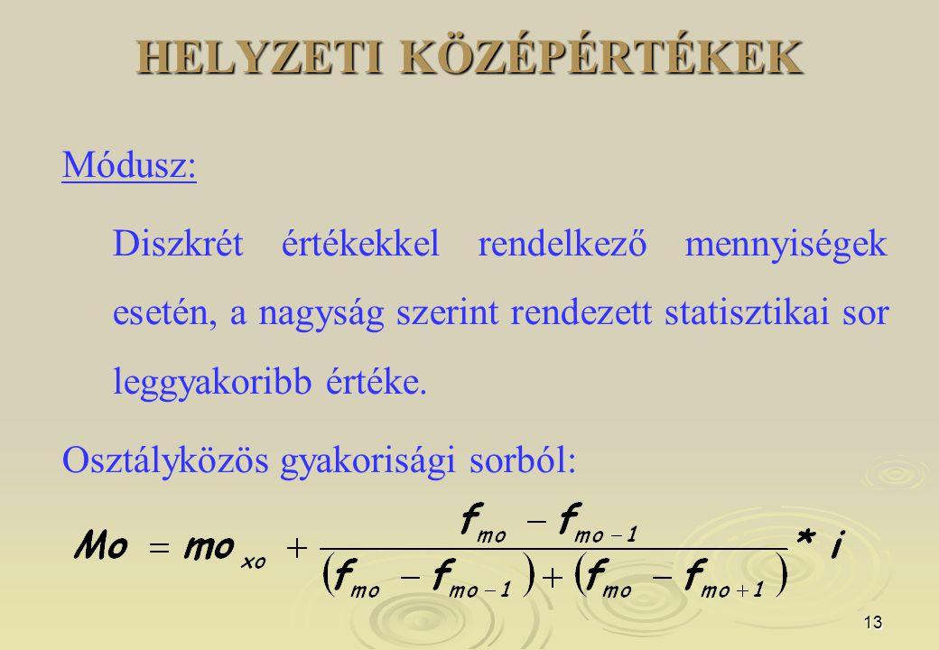 13 HELYZETI KÖZÉPÉRTÉKEK Módusz: Diszkrét értékekkel rendelkező mennyiségek esetén, a nagyság szerint rendezett statisztikai sor leggyakoribb értéke.