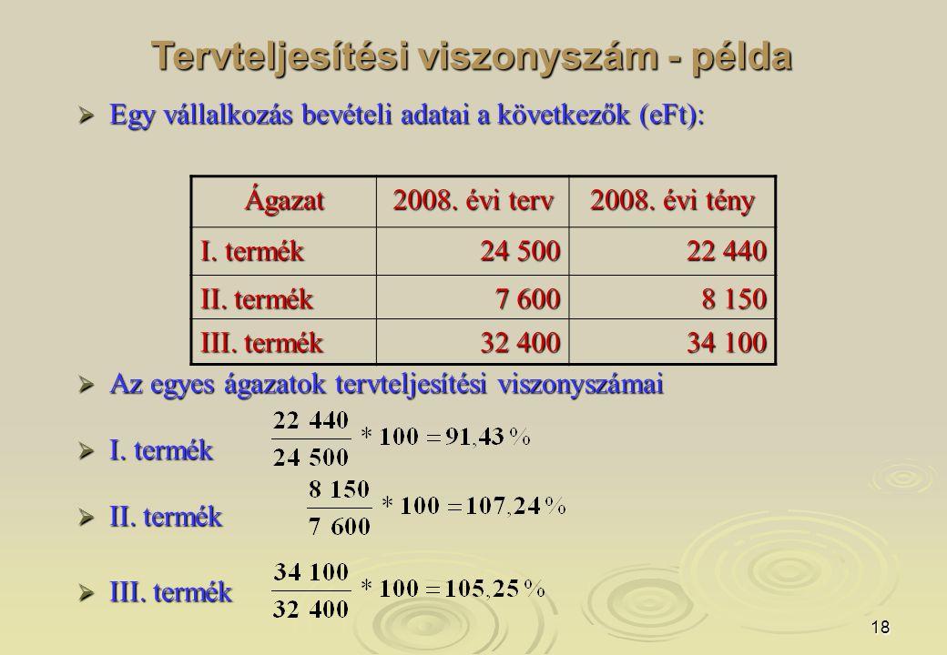 18 Tervteljesítési viszonyszám - példa  Egy vállalkozás bevételi adatai a következők (eFt):  Az egyes ágazatok tervteljesítési viszonyszámai  I.