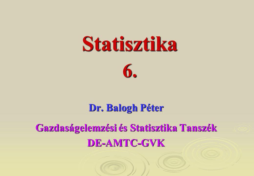 6. Dr. Balogh Péter Gazdaságelemzési és Statisztika Tanszék DE-AMTC-GVK Statisztika