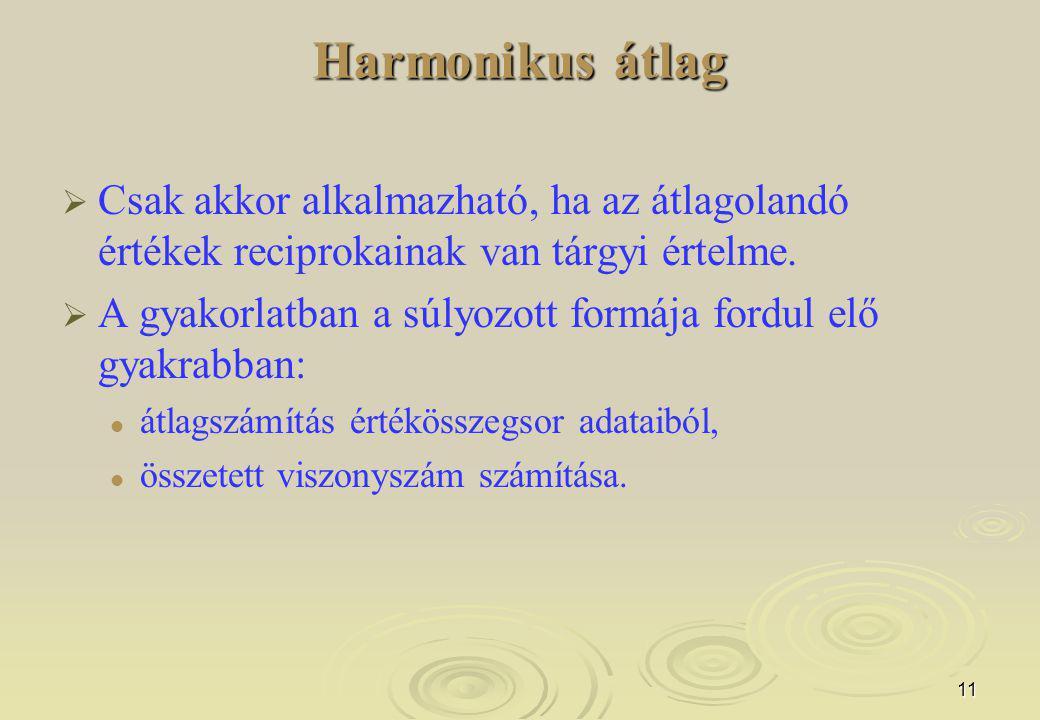 11 Harmonikus átlag   Csak akkor alkalmazható, ha az átlagolandó értékek reciprokainak van tárgyi értelme.