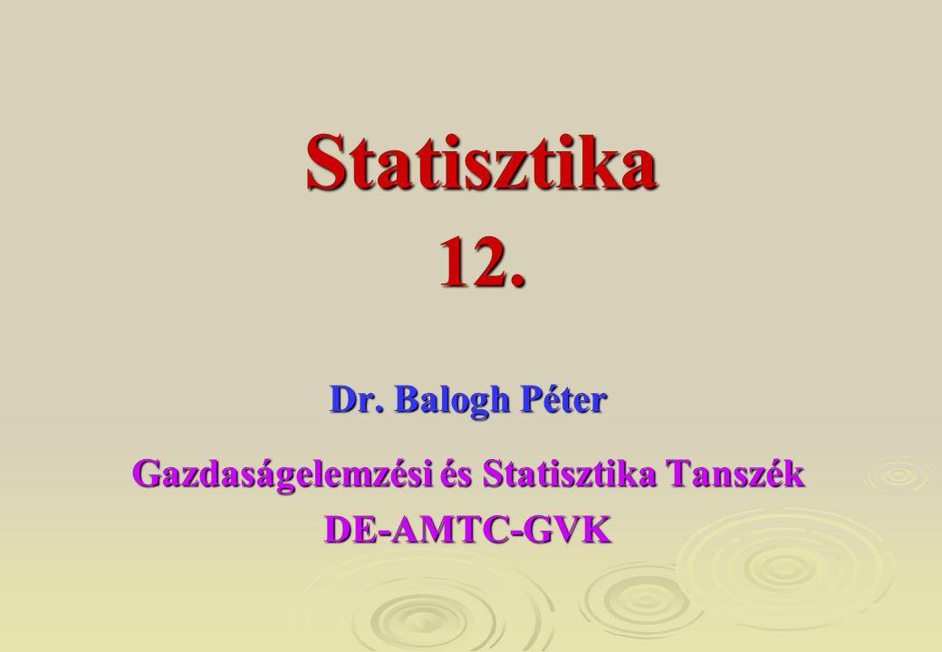 12. Dr. Balogh Péter Gazdaságelemzési és Statisztika Tanszék DE-AMTC-GVK Statisztika