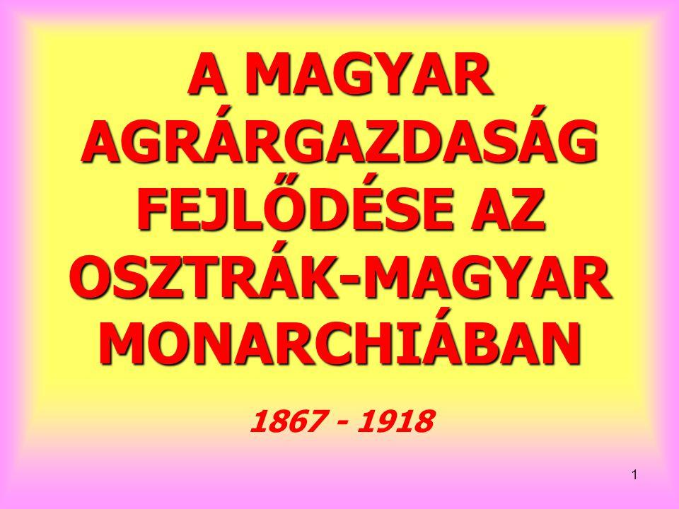 1 A MAGYAR AGRÁRGAZDASÁG FEJLŐDÉSE AZ OSZTRÁK-MAGYAR MONARCHIÁBAN 1867 - 1918