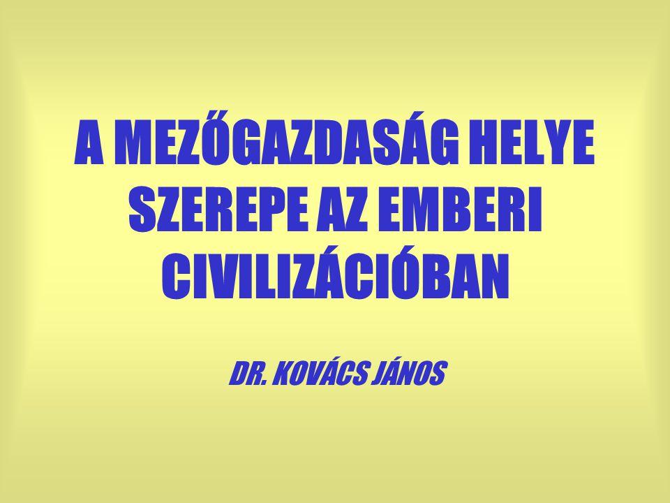 A MEZŐGAZDASÁG HELYE SZEREPE AZ EMBERI CIVILIZÁCIÓBAN DR. KOVÁCS JÁNOS
