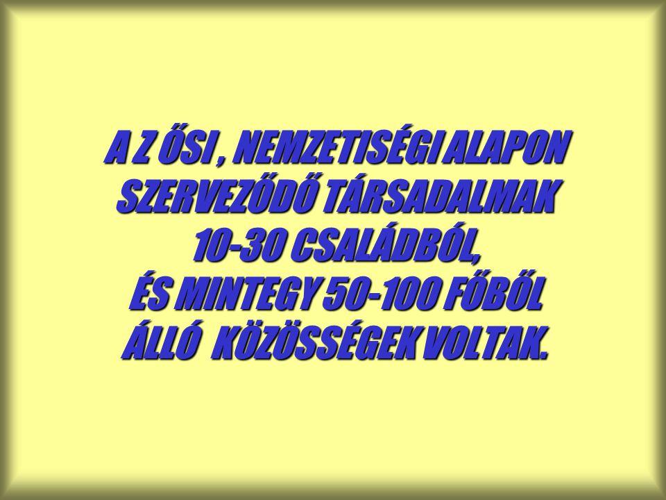 A Z ŐSI, NEMZETISÉGI ALAPON SZERVEZŐDŐ TÁRSADALMAK 10-30 CSALÁDBÓL, ÉS MINTEGY 50-100 FŐBŐL ÁLLÓ KÖZÖSSÉGEK VOLTAK.
