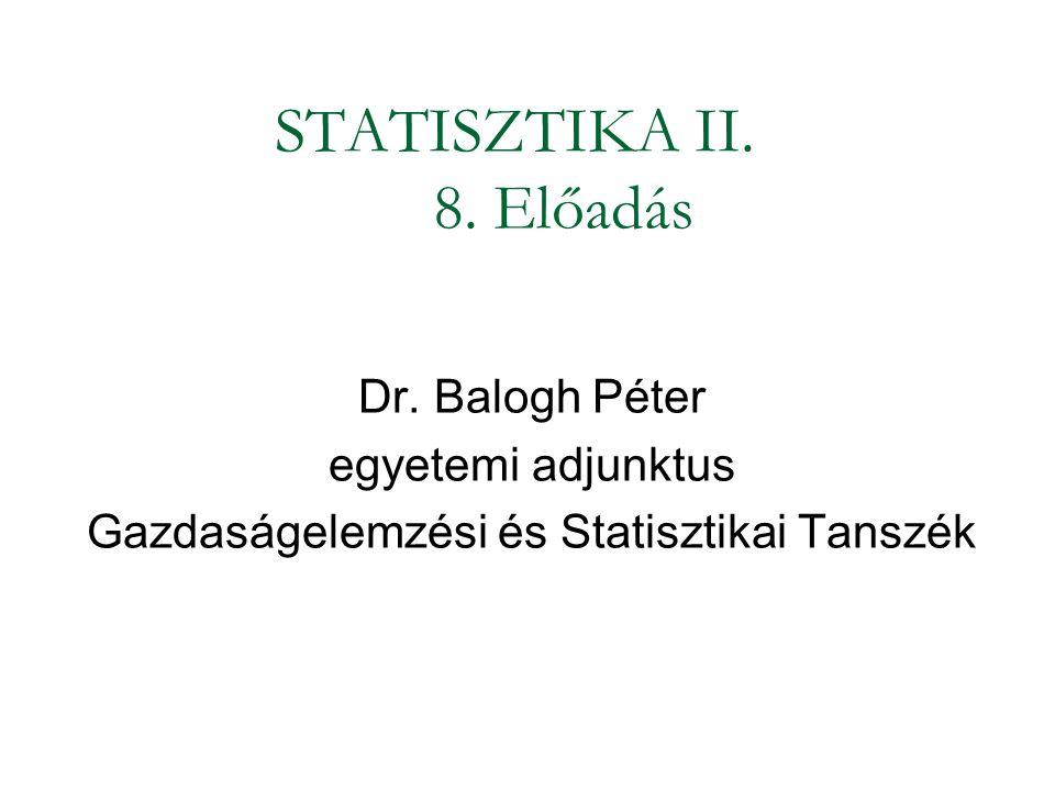STATISZTIKA II. 8. Előadás Dr. Balogh Péter egyetemi adjunktus Gazdaságelemzési és Statisztikai Tanszék