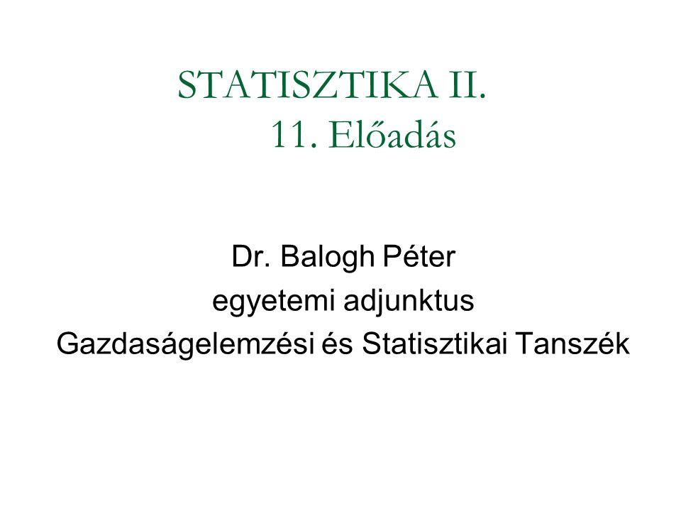 STATISZTIKA II. 11. Előadás Dr. Balogh Péter egyetemi adjunktus Gazdaságelemzési és Statisztikai Tanszék