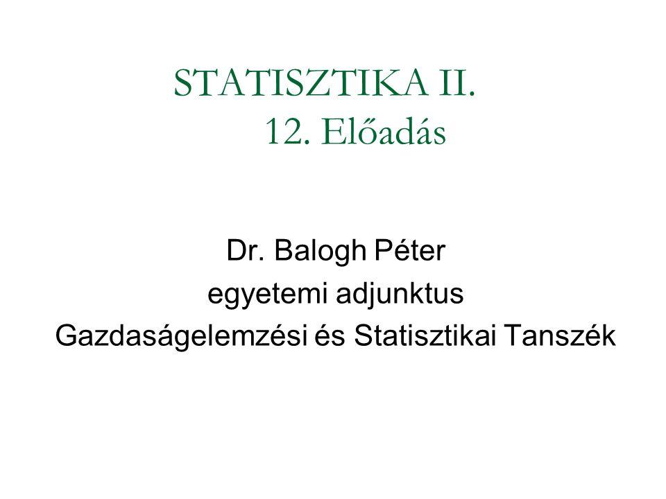 STATISZTIKA II. 12. Előadás Dr. Balogh Péter egyetemi adjunktus Gazdaságelemzési és Statisztikai Tanszék