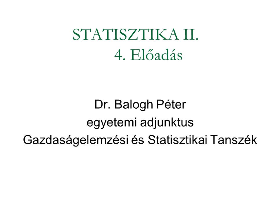 STATISZTIKA II. 4. Előadás Dr. Balogh Péter egyetemi adjunktus Gazdaságelemzési és Statisztikai Tanszék