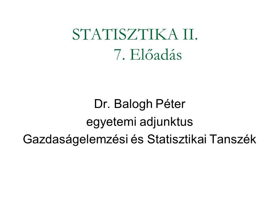 STATISZTIKA II. 7. Előadás Dr. Balogh Péter egyetemi adjunktus Gazdaságelemzési és Statisztikai Tanszék