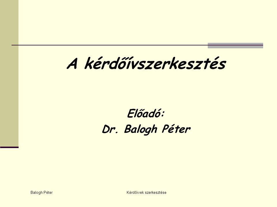 Balogh Péter Kérdőivek szerkesztése Előadó: Dr. Balogh Péter A kérdőívszerkesztés