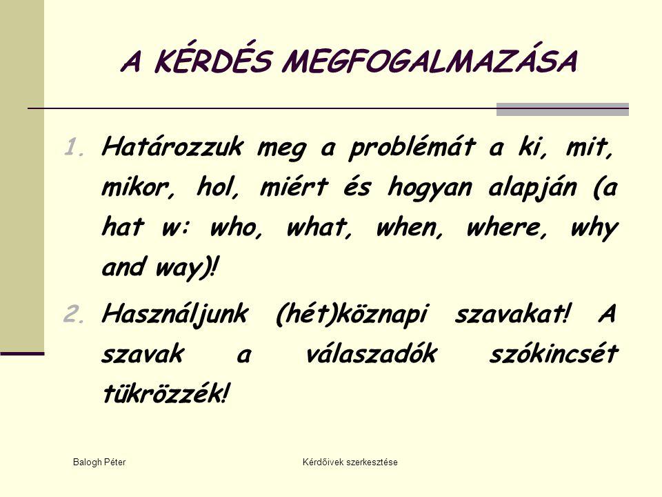 Balogh Péter Kérdőivek szerkesztése A KÉRDÉS MEGFOGALMAZÁSA 1. Határozzuk meg a problémát a ki, mit, mikor, hol, miért és hogyan alapján (a hat w: who