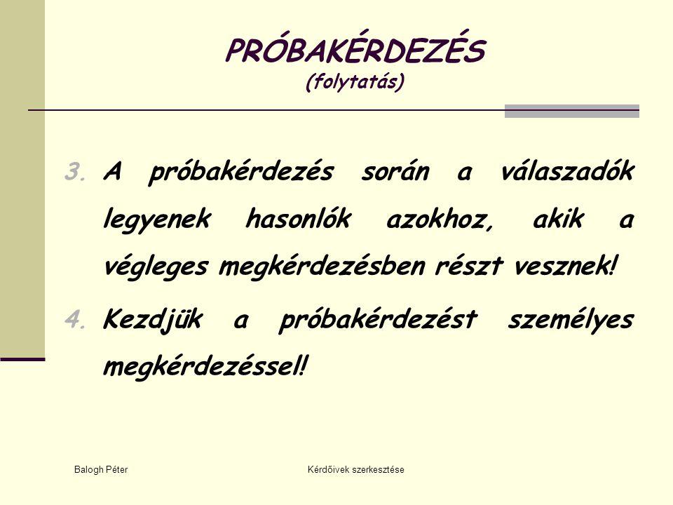 Balogh Péter Kérdőivek szerkesztése PRÓBAKÉRDEZÉS (folytatás) 3. A próbakérdezés során a válaszadók legyenek hasonlók azokhoz, akik a végleges megkérd