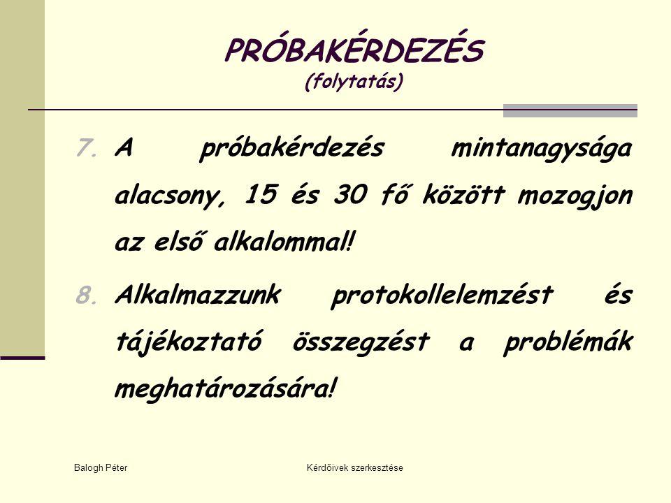 Balogh Péter Kérdőivek szerkesztése PRÓBAKÉRDEZÉS (folytatás) 7. A próbakérdezés mintanagysága alacsony, 15 és 30 fő között mozogjon az első alkalomma