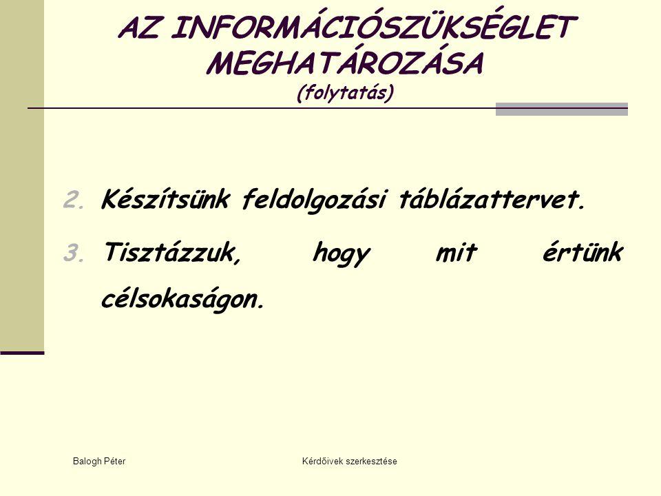 Balogh Péter Kérdőivek szerkesztése AZ INFORMÁCIÓSZÜKSÉGLET MEGHATÁROZÁSA (folytatás) 2. Készítsünk feldolgozási táblázattervet. 3. Tisztázzuk, hogy m